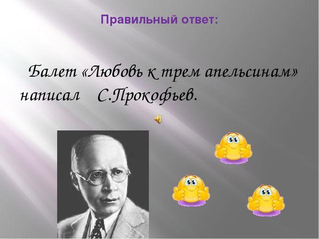 Правильный ответ: Балет «Любовь к трем апельсинам» написал С.Прокофьев.