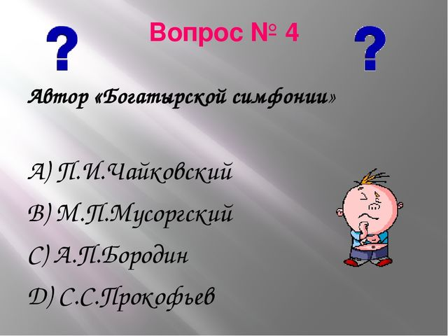Вопрос № 4 Автор «Богатырской симфонии» А) П.И.Чайковский В) М.П.Мусоргский С...
