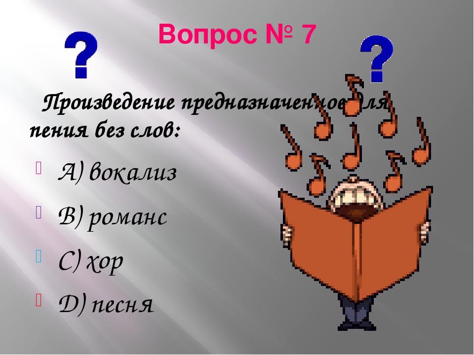 Вопрос № 7 Произведение предназначенное для пения без слов: А) вокализ В) ром...