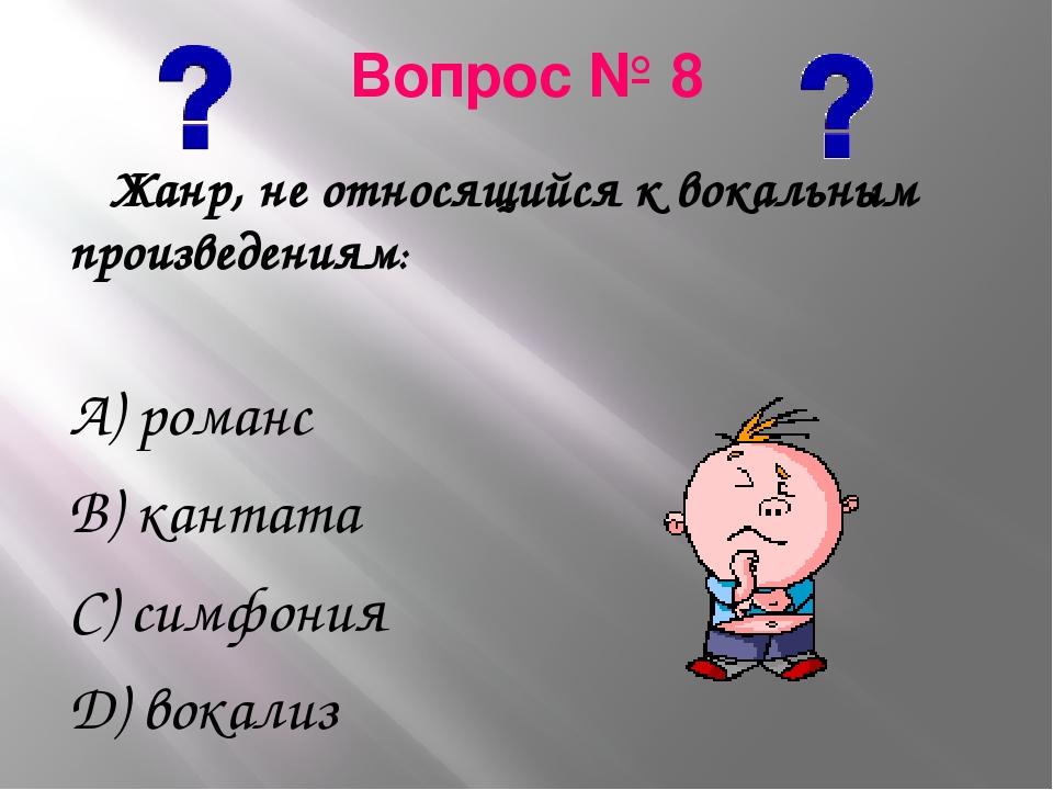 Вопрос № 8 Жанр, не относящийся к вокальным произведениям: А) романс В) канта...