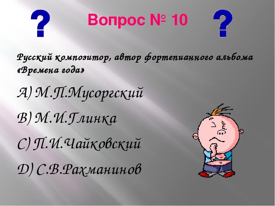 Вопрос № 10 Русский композитор, автор фортепианного альбома «Времена года» А)...