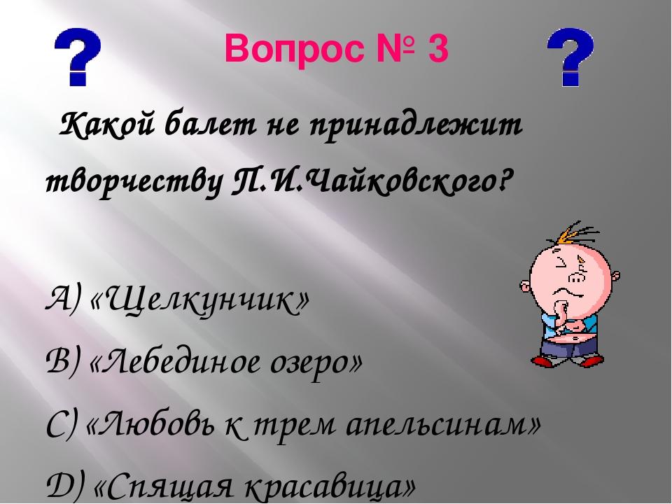 Вопрос № 3 Какой балет не принадлежит творчеству П.И.Чайковского? А) «Щелкунч...
