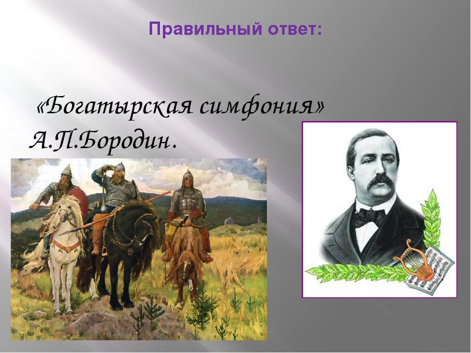Правильный ответ: «Богатырская симфония» А.П.Бородин.