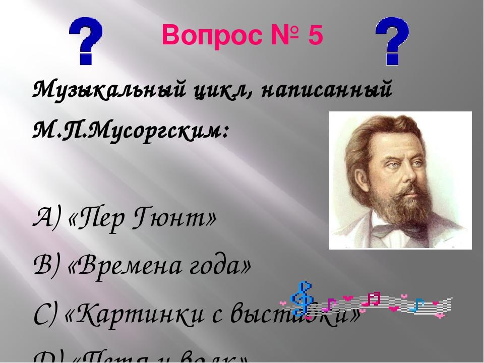 Вопрос № 5 Музыкальный цикл, написанный М.П.Мусоргским: А) «Пер Гюнт» В) «Вре...