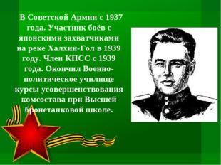 В Советской Армии с 1937 года. Участник боёв с японскими захватчиками на рек