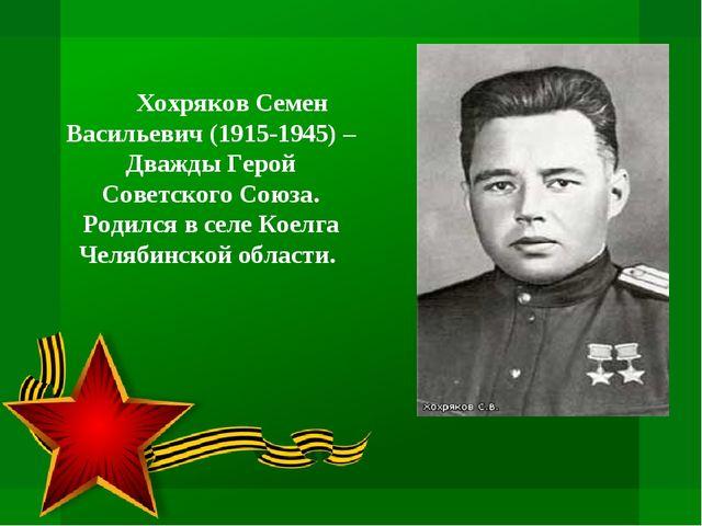 Хохряков Семен Васильевич (1915-1945) – Дважды Герой Советского Союза. Родил...