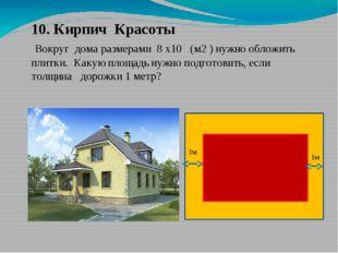 10. Кирпич Красоты Вокруг дома размерами 8 х10 (м2 ) нужно обложить плитки. К