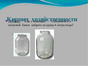 Кирпич хозяйственности Задание: Как с помощью 5 литровой и 3 литровой банок