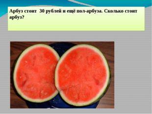 Арбуз стоит 30 рублей и ещё пол-арбуза. Сколько стоит арбуз?