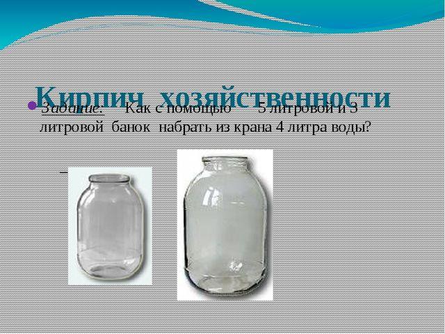 Кирпич хозяйственности Задание: Как с помощью 5 литровой и 3 литровой банок...