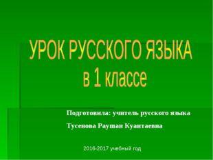 Подготовила: учитель русского языка Тусенова Раушан Куантаевна 2016-2017 учеб