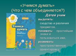 «Учимся думать» (Что с чем объединяется?) Детей учим выделять: сходство и раз