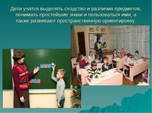 Дети учатся выделять сходство и различия предметов, понимать простейшие знаки