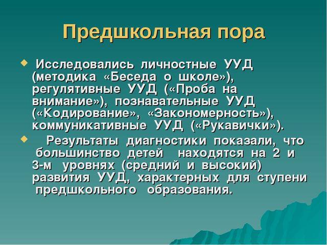 Предшкольная пора Исследовались личностные УУД (методика «Беседа о школе»), р...