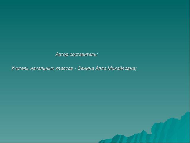 Автор составитель: Учитель начальных классов - Сенина Алла Михайловна;