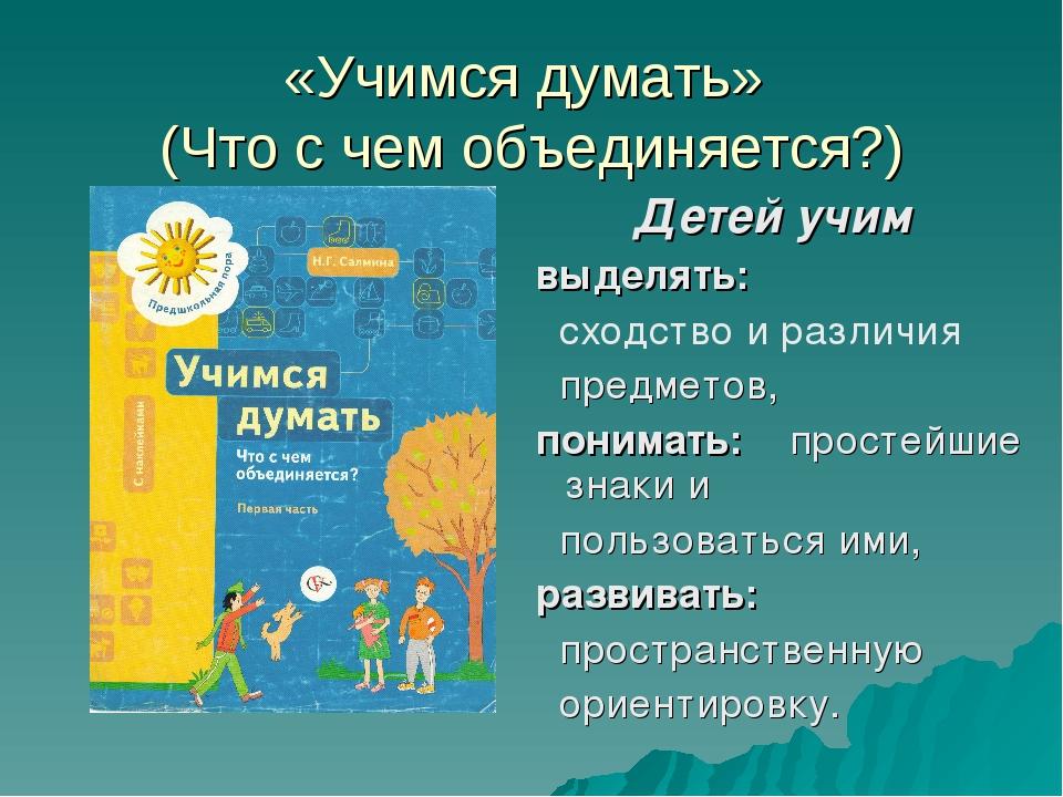«Учимся думать» (Что с чем объединяется?) Детей учим выделять: сходство и раз...