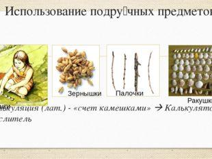 Использование подру́чных предметов Калькуляция (лат.) - «счет камешками»  Ка