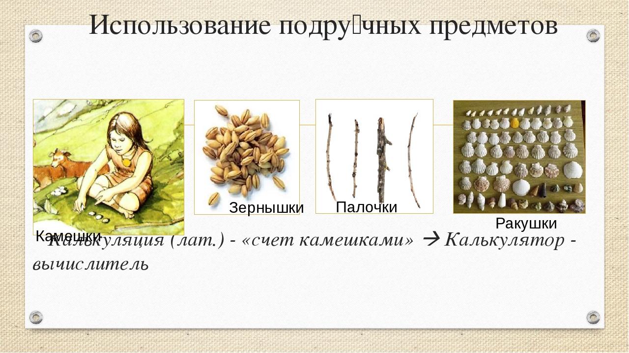 Использование подру́чных предметов Калькуляция (лат.) - «счет камешками»  Ка...