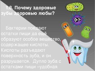 1.8. Почему здоровые зубы здоровью любы?  Бактерии поедают остатки пищи да