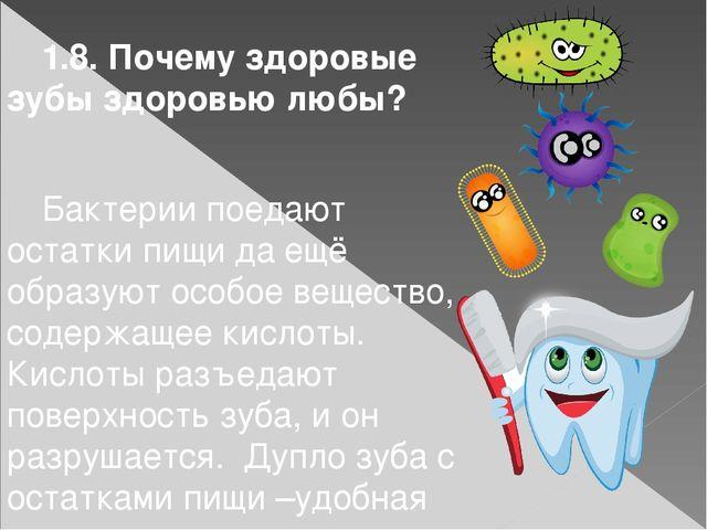 1.8. Почему здоровые зубы здоровью любы?  Бактерии поедают остатки пищи да...