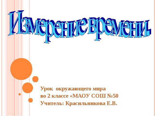 Урок окружающего мира во 2 классе «МАОУ СОШ №50 Учитель: Красильникова Е.В.