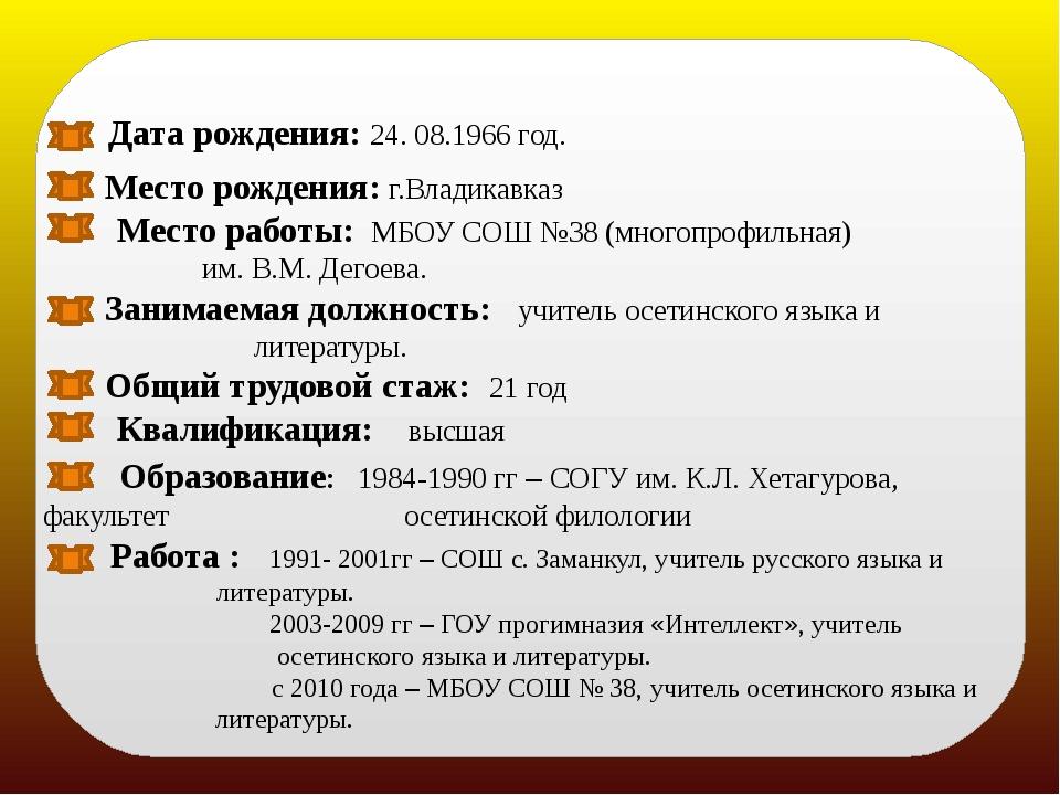 Дата рождения: 24. 08.1966 год. Место рождения: г.Владикавказ Место работы:...