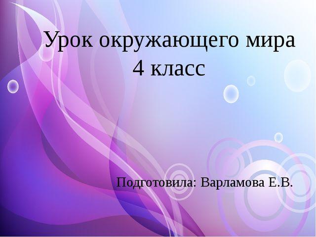 Урок окружающего мира 4 класс Подготовила: Варламова Е.В.