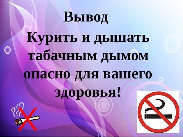 Курить и дышать табачным дымом опасно для вашего здоровья! Вывод
