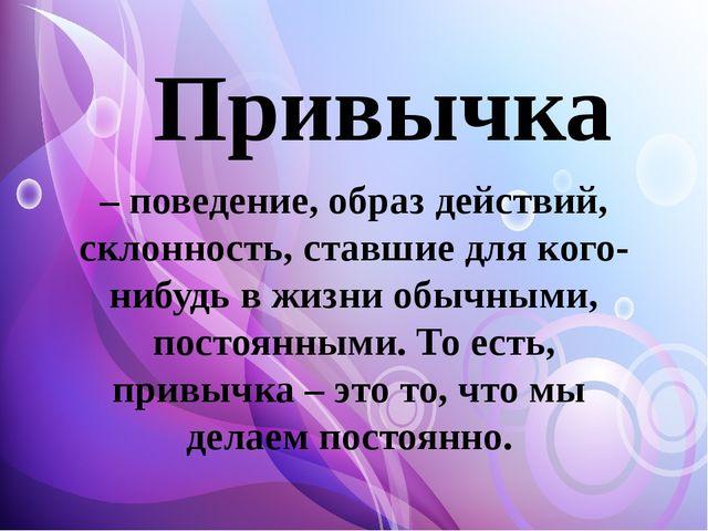 Привычка – поведение, образ действий, склонность, ставшие для кого-нибудь в...