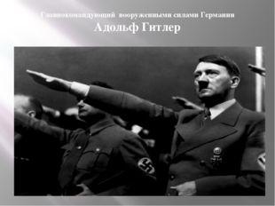 Главнокомандующий вооруженными силами Германии Адольф Гитлер