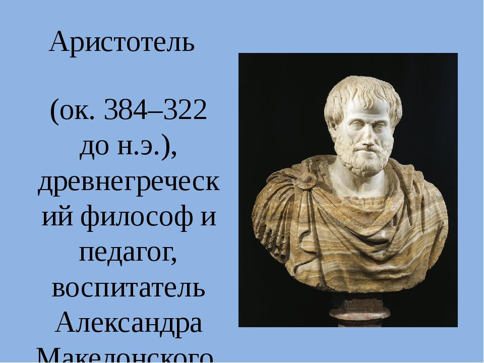 Аристотель (ок. 384–322 до н.э.), древнегреческий философ и педагог, воспитат...