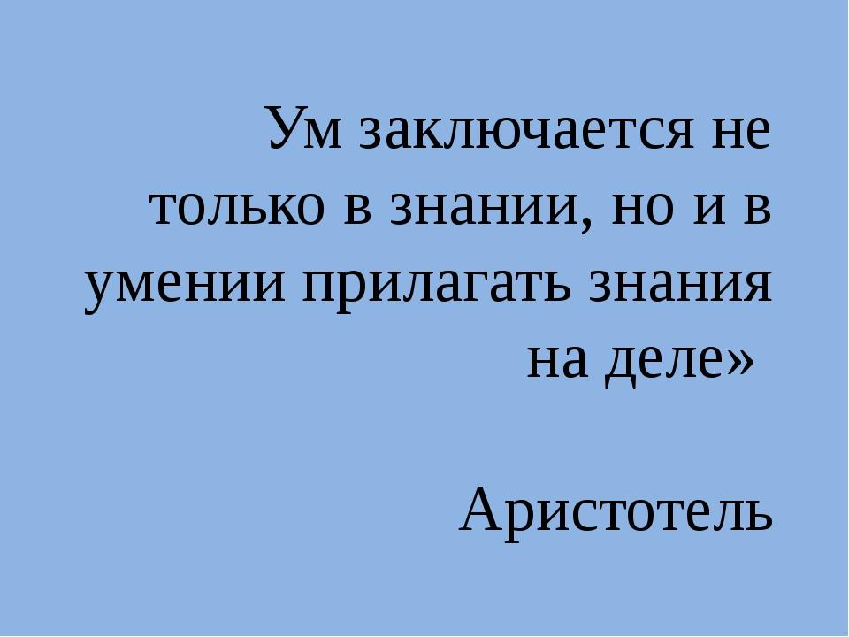 Ум заключается не только в знании, но и в умении прилагать знания на деле» А...