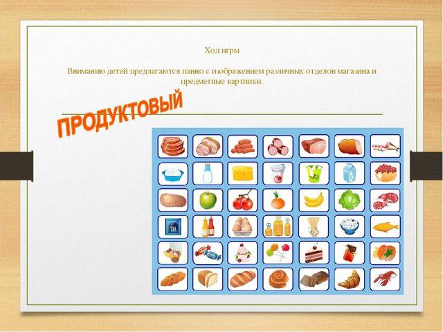 Ход игры  Вниманию детей предлагаются панно с изображением различных отделов...
