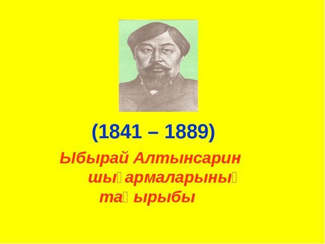 Ыбырай Алтынсарин шығармаларының тақырыбы (1841 – 1889)