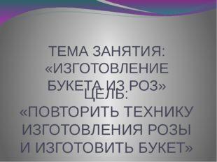 ЦЕЛЬ: «ПОВТОРИТЬ ТЕХНИКУ ИЗГОТОВЛЕНИЯ РОЗЫ И ИЗГОТОВИТЬ БУКЕТ» ТЕМА ЗАНЯТИЯ: