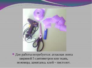 Для работы потребуется: атласная лента шириной 5 сантиметров или ткань, ножни