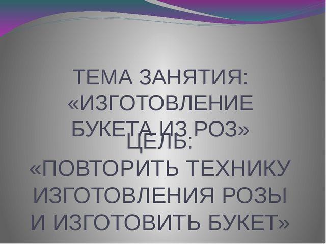 ЦЕЛЬ: «ПОВТОРИТЬ ТЕХНИКУ ИЗГОТОВЛЕНИЯ РОЗЫ И ИЗГОТОВИТЬ БУКЕТ» ТЕМА ЗАНЯТИЯ:...