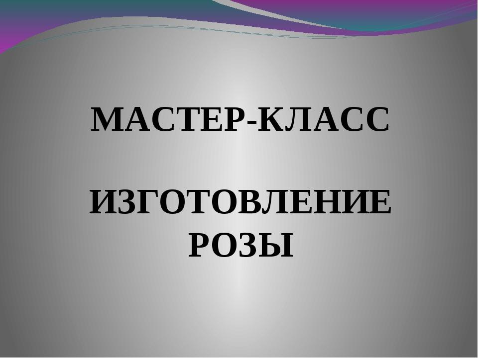 ИЗГОТОВЛЕНИЕ РОЗЫ МАСТЕР-КЛАСС