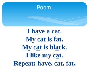 I have a cat. My cat is fat. My cat is black. I like my cat. Repeat: have, ca
