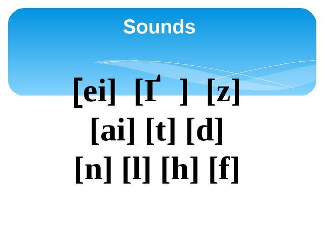 Sounds  [ei] [Ѳ ] [z] [ai] [t] [d] [n] [l] [h] [f]