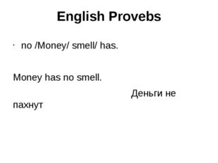 English Provebs no /Money/ smell/ has. Money has no smell. Деньги не пахнут