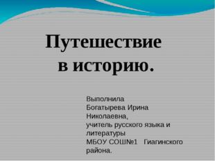 Путешествие в историю. Выполнила Богатырева Ирина Николаевна, учитель русског