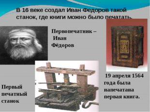 В 16 веке создал Иван Федоров такой станок, где книги можно было печатать. 19