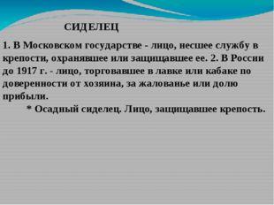 СИДЕЛЕЦ 1. В Московском государстве - лицо, несшее службу в крепости, охраняв
