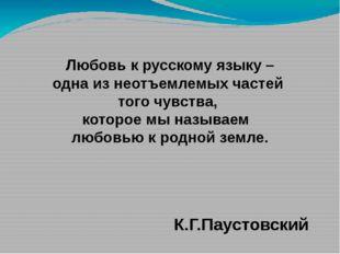 Любовь к русскому языку – одна из неотъемлемых частей того чувства, которое м