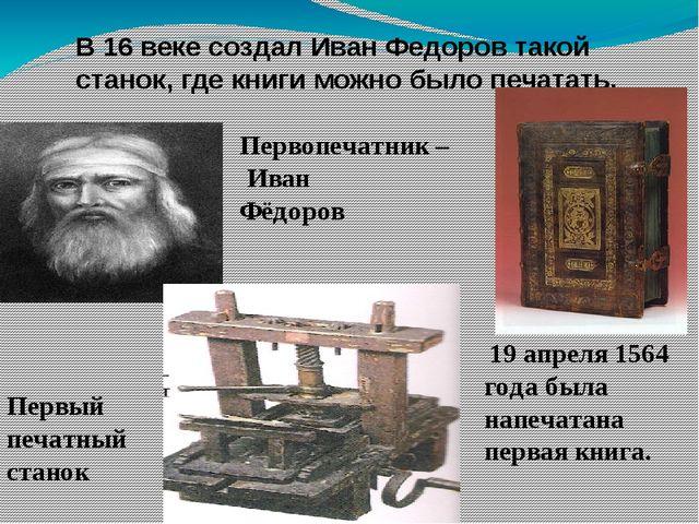 В 16 веке создал Иван Федоров такой станок, где книги можно было печатать. 19...