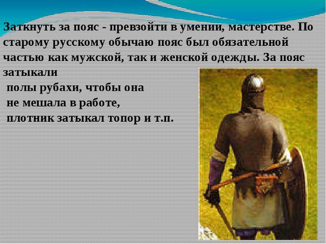 Заткнуть за пояс - превзойти в умении, мастерстве. По старому русскому обычаю...