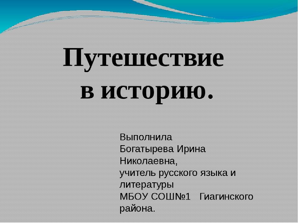 Путешествие в историю. Выполнила Богатырева Ирина Николаевна, учитель русског...