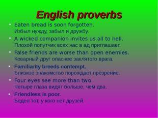 English proverbs Eaten bread is soon forgotten. Избыл нужду, забыл и дружбу.