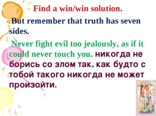 Find a win/win solution. But remember that truth has seven sides. Never fight